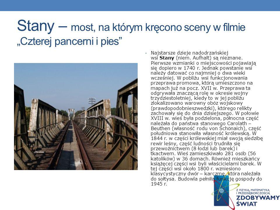 Stany – most, na którym kręcono sceny w filmie Czterej pancerni i pies Najstarsze dzieje nadodrzańskiej wsi Stany (niem. Aufhalt) są nieznane. Pierwsz