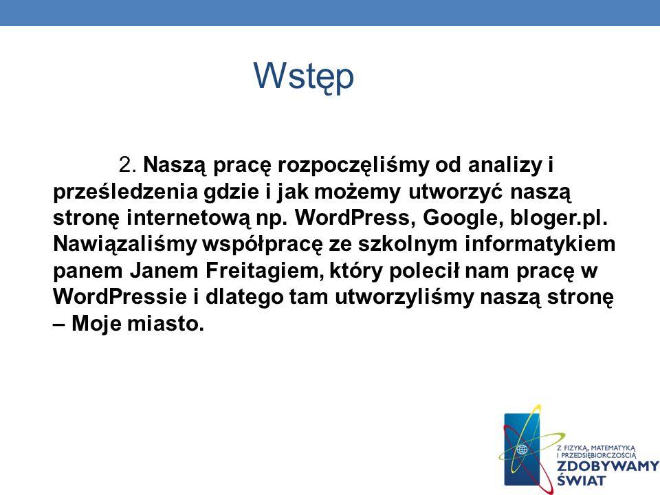 Wstęp 2. Naszą pracę rozpoczęliśmy od analizy i prześledzenia gdzie i jak możemy utworzyć naszą stronę internetową np. WordPress, Google, bloger.pl. N
