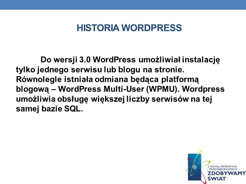 HISTORIA WORDPRESS Do wersji 3.0 WordPress umożliwiał instalację tylko jednego serwisu lub blogu na stronie. Równolegle istniała odmiana będąca platfo