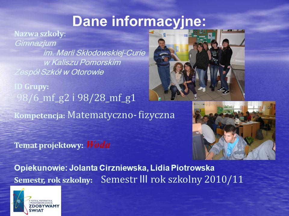 Dane informacyjne: Nazwa szkoły: Gimnazjum im. Marii Skłodowskiej-Curie w Kaliszu Pomorskim Zespół Szkół w Otorowie ID Grupy: 98/6_mf_g2 i 98/28_mf_g1