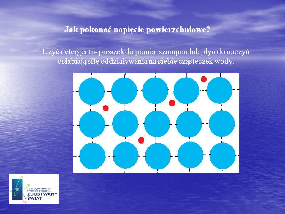 Jak pokonać napięcie powierzchniowe? Użyć detergentu- proszek do prania, szampon lub płyn do naczyń osłabiają siłę oddziaływania na siebie cząsteczek