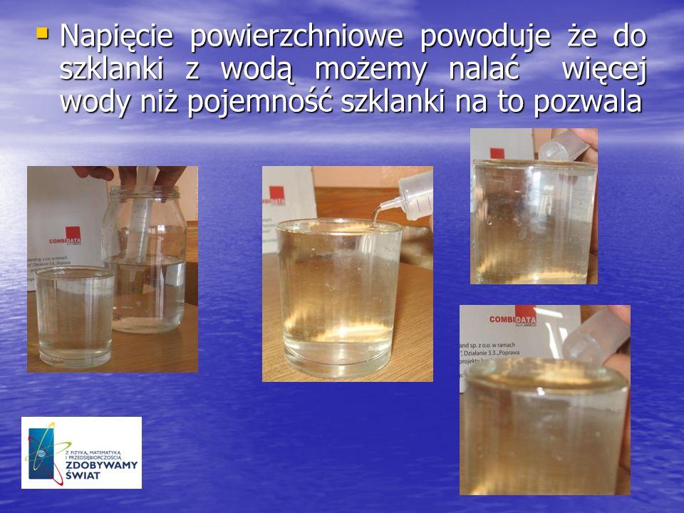 Napięcie powierzchniowe powoduje że do szklanki z wodą możemy nalać więcej wody niż pojemność szklanki na to pozwala Napięcie powierzchniowe powoduje