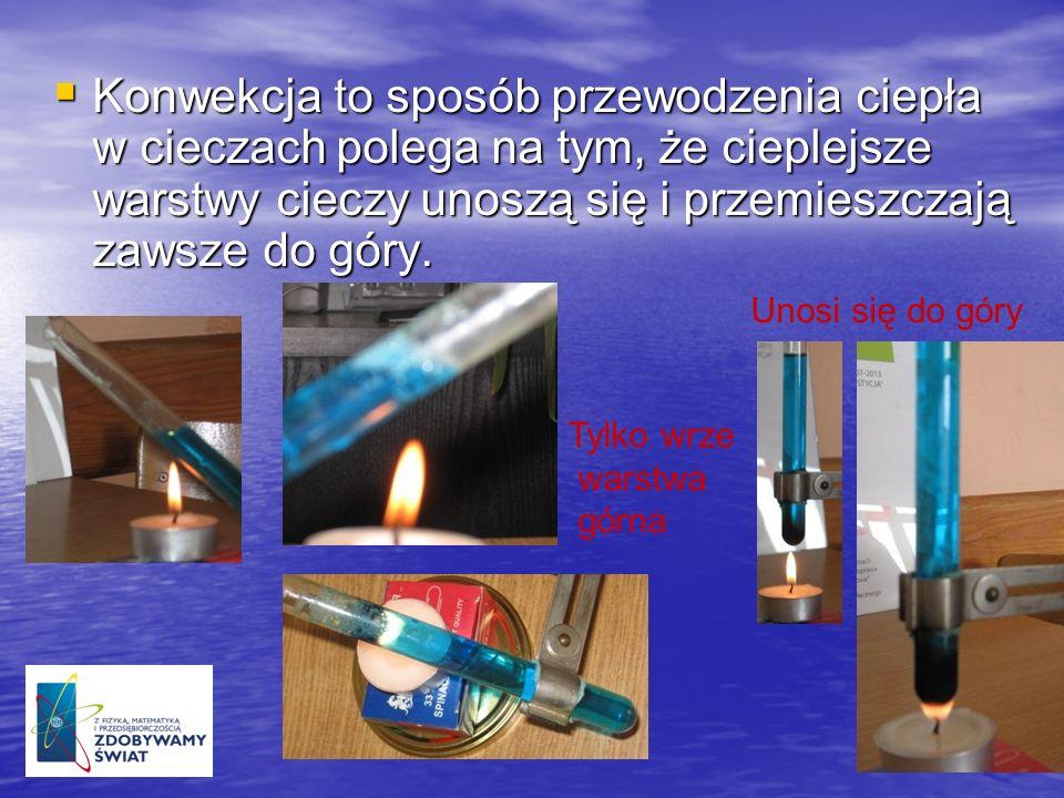 Konwekcja to sposób przewodzenia ciepła w cieczach polega na tym, że cieplejsze warstwy cieczy unoszą się i przemieszczają zawsze do góry. Konwekcja t