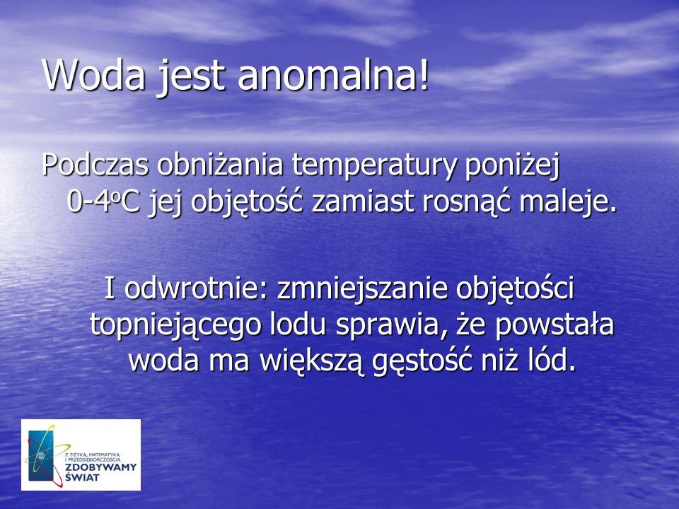 Woda jest anomalna! Podczas obniżania temperatury poniżej 0-4 o C jej objętość zamiast rosnąć maleje. I odwrotnie: zmniejszanie objętości topniejącego