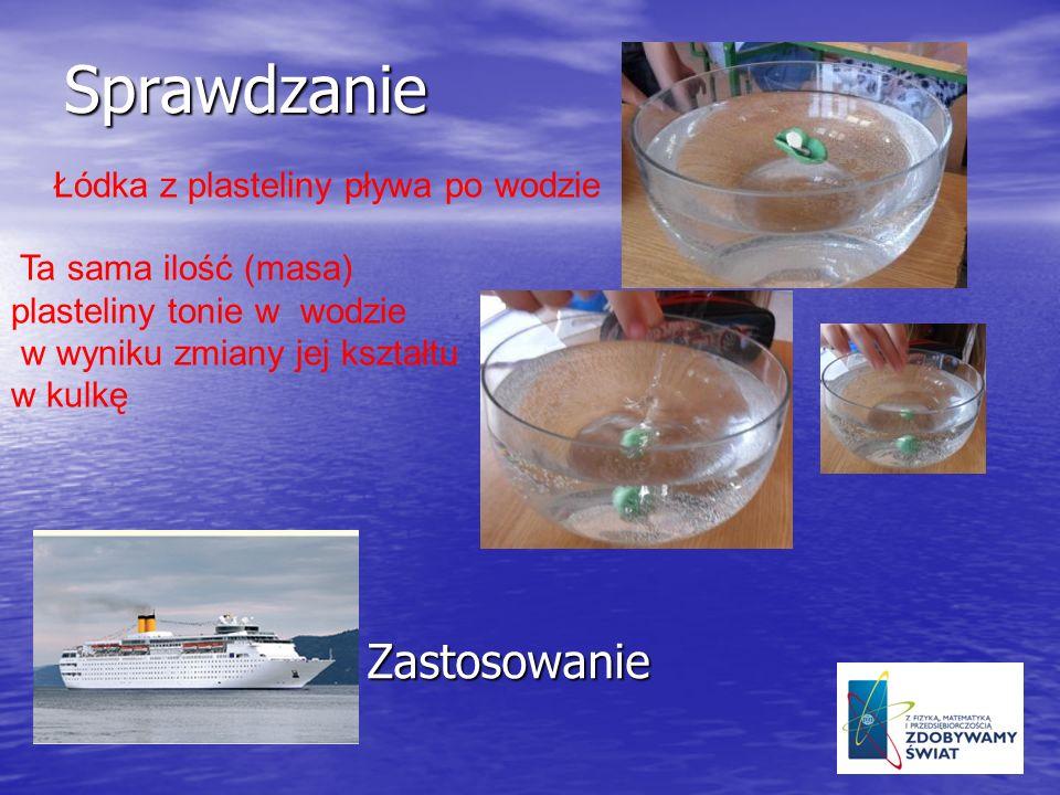 Sprawdzanie Łódka z plasteliny pływa po wodzie Ta sama ilość (masa) plasteliny tonie w wodzie w wyniku zmiany jej kształtu w kulkę Zastosowanie