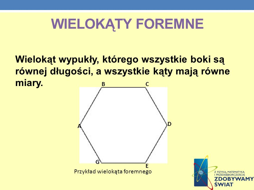WIELOKĄTY FOREMNE Wielokąt wypukły, którego wszystkie boki są równej długości, a wszystkie kąty mają równe miary. Przykład wielokąta foremnego A BC D