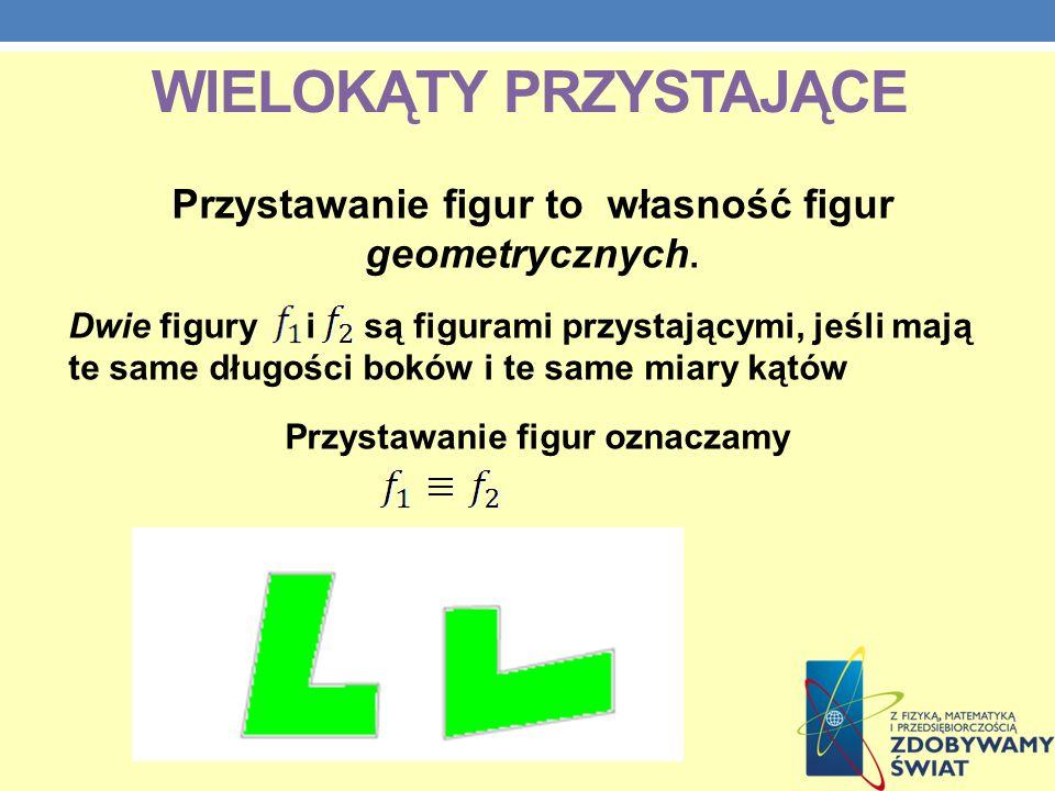 WIELOKĄTY PRZYSTAJĄCE Przystawanie figur to własność figur geometrycznych. Dwie figury i są figurami przystającymi, jeśli mają te same długości boków