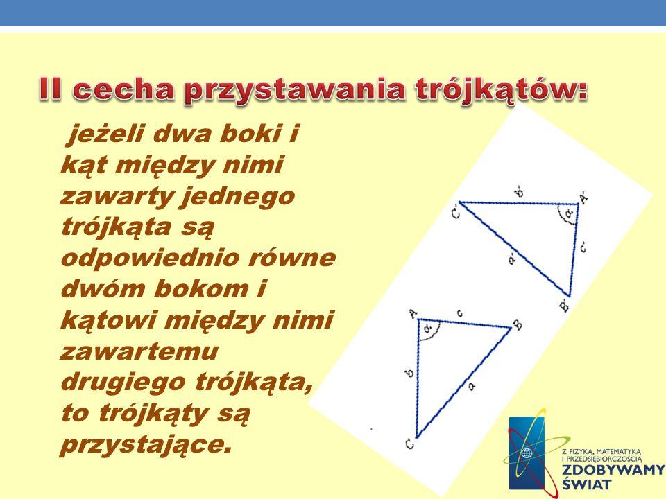 jeżeli dwa boki i kąt między nimi zawarty jednego trójkąta są odpowiednio równe dwóm bokom i kątowi między nimi zawartemu drugiego trójkąta, to trójką