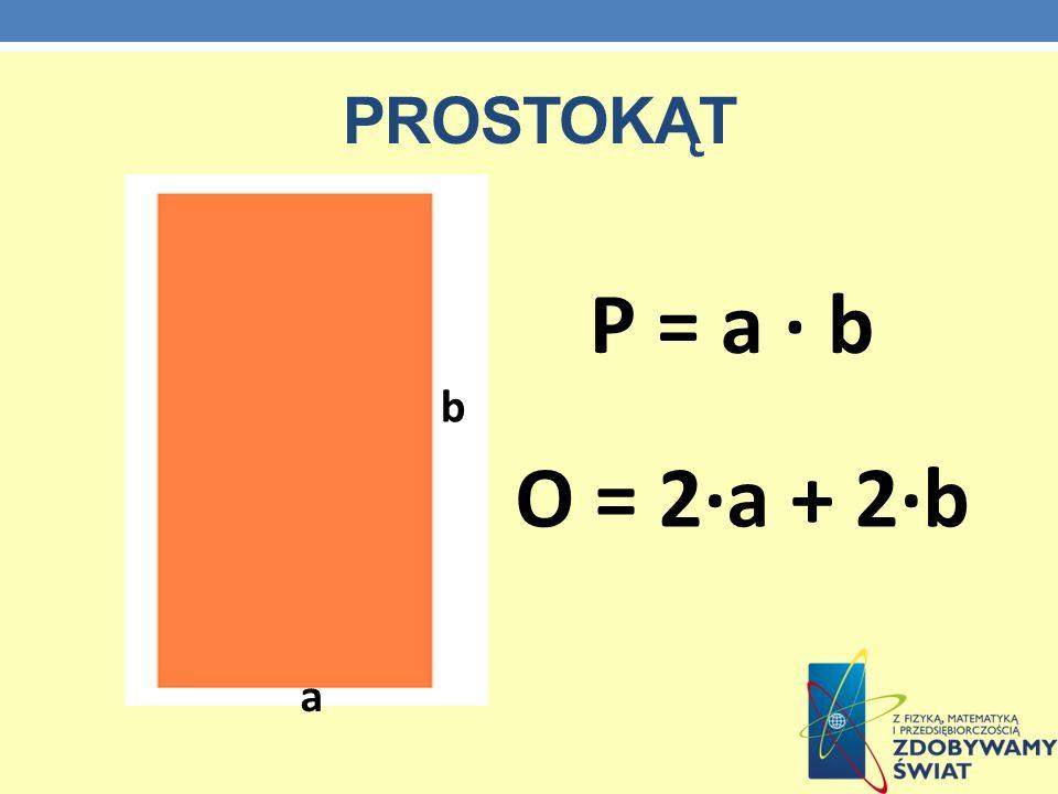 PROSTOKĄT O = 2·a + 2·b P = a · b a b