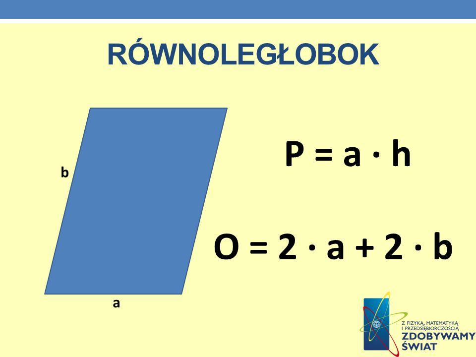 RÓWNOLEGŁOBOK P = a · h O = 2 · a + 2 · b a b