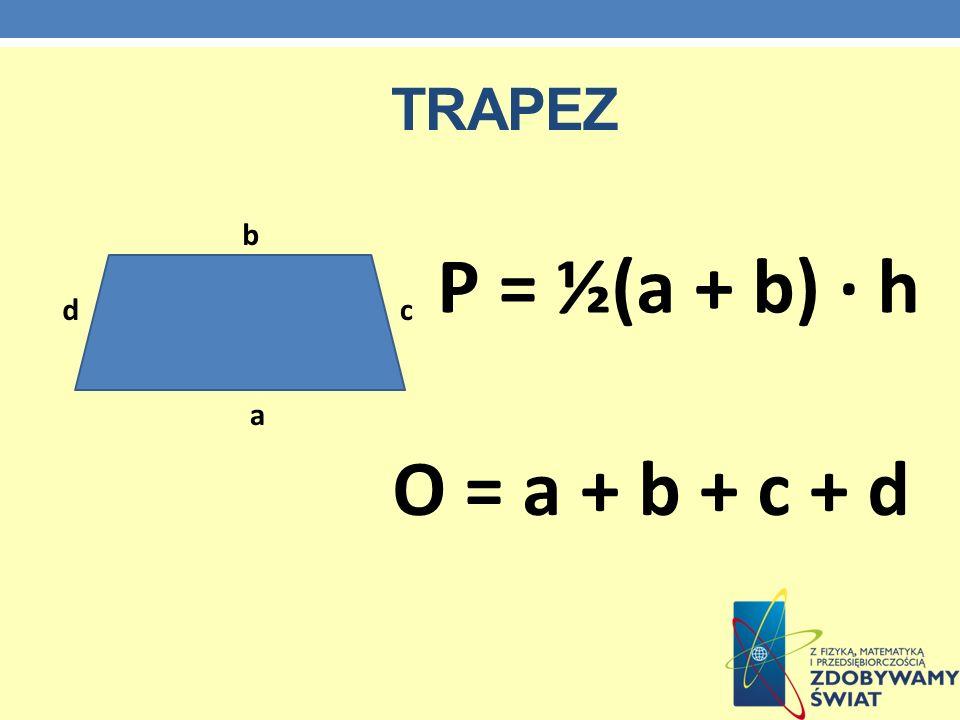 TRAPEZ a b cd P = ½(a + b) · h O = a + b + c + d