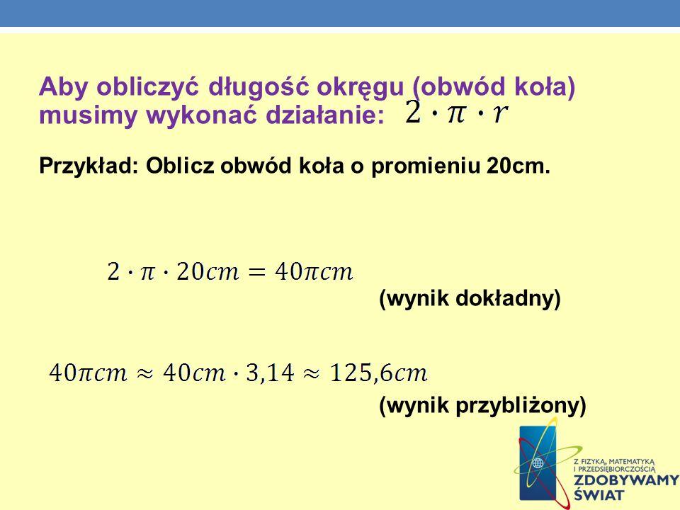 Aby obliczyć długość okręgu (obwód koła) musimy wykonać działanie: Przykład: Oblicz obwód koła o promieniu 20cm. (wynik dokładny) (wynik przybliżony)