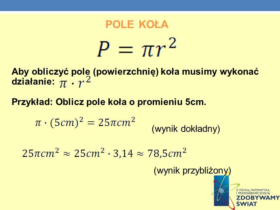 POLE KOŁA Aby obliczyć pole (powierzchnię) koła musimy wykonać działanie: Przykład: Oblicz pole koła o promieniu 5cm. (wynik dokładny) (wynik przybliż