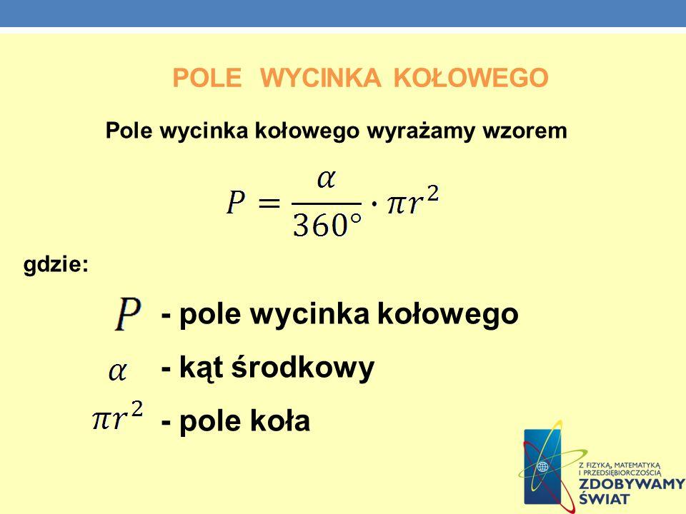 POLE WYCINKA KOŁOWEGO Pole wycinka kołowego wyrażamy wzorem gdzie: - pole wycinka kołowego - kąt środkowy - pole koła