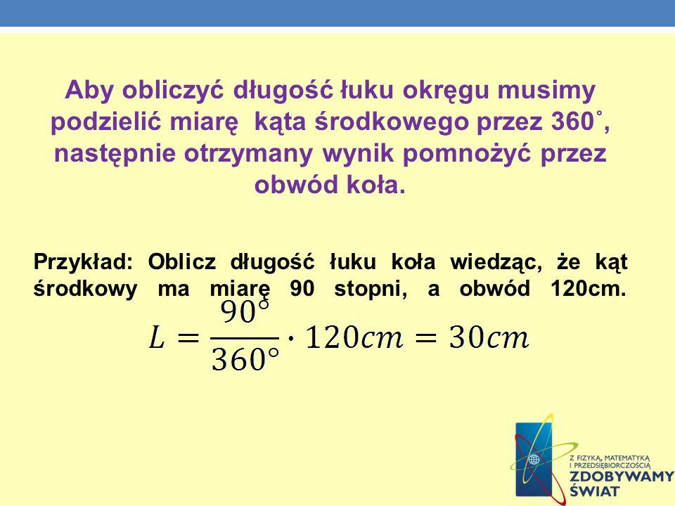Aby obliczyć długość łuku okręgu musimy podzielić miarę kąta środkowego przez 360˚, następnie otrzymany wynik pomnożyć przez obwód koła. Przykład: Obl