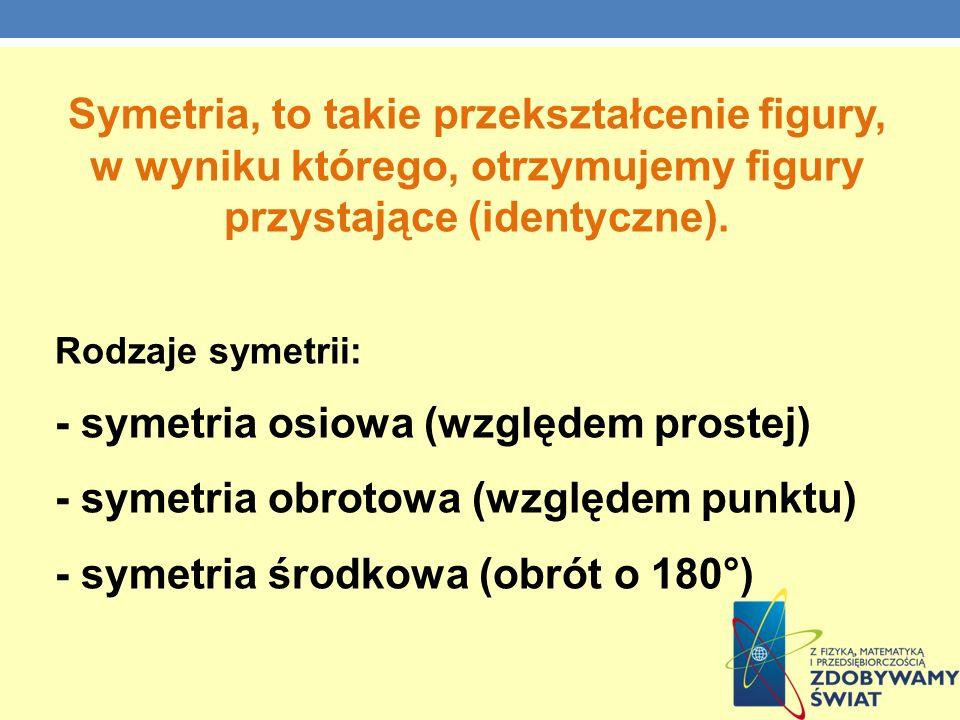 Symetria, to takie przekształcenie figury, w wyniku którego, otrzymujemy figury przystające (identyczne). Rodzaje symetrii: - symetria osiowa (względe