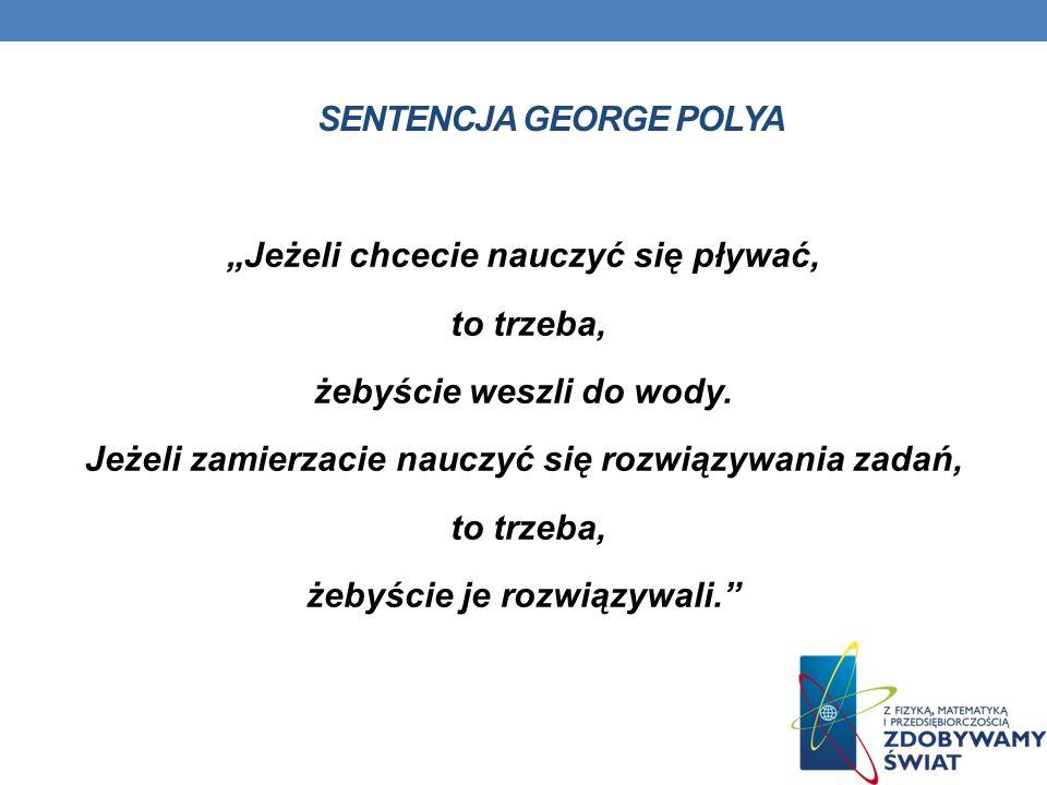 SENTENCJA GEORGE POLYA Jeżeli chcecie nauczyć się pływać, to trzeba, żebyście weszli do wody. Jeżeli zamierzacie nauczyć się rozwiązywania zadań, to t