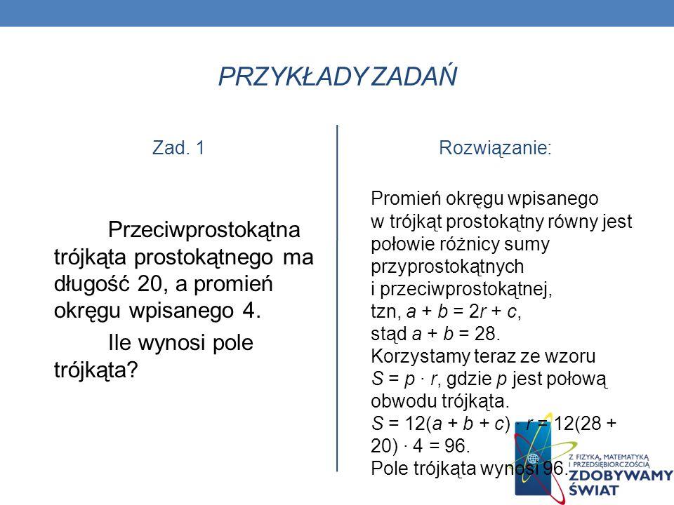 PRZYKŁADY ZADAŃ Zad. 1 Przeciwprostokątna trójkąta prostokątnego ma długość 20, a promień okręgu wpisanego 4. Ile wynosi pole trójkąta? Rozwiązanie: P