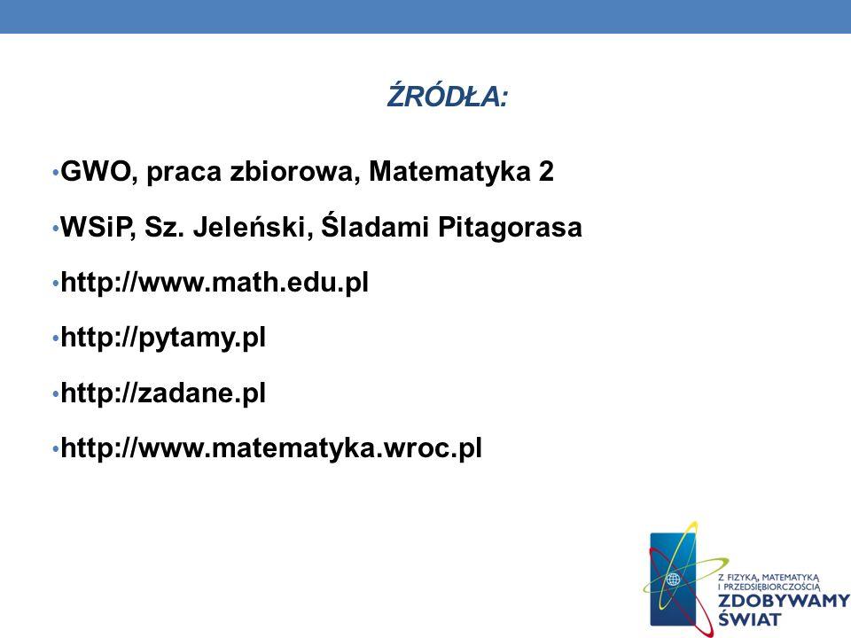 ŹRÓDŁA: GWO, praca zbiorowa, Matematyka 2 WSiP, Sz. Jeleński, Śladami Pitagorasa http://www.math.edu.pl http://pytamy.pl http://zadane.pl http://www.m