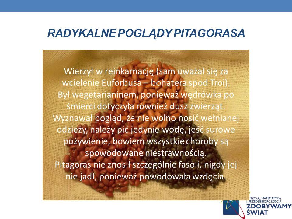RADYKALNE POGLĄDY PITAGORASA Wierzył w reinkarnację (sam uważał się za wcielenie Euforbusa – bohatera spod Troi). Był wegetarianinem, ponieważ wędrówk