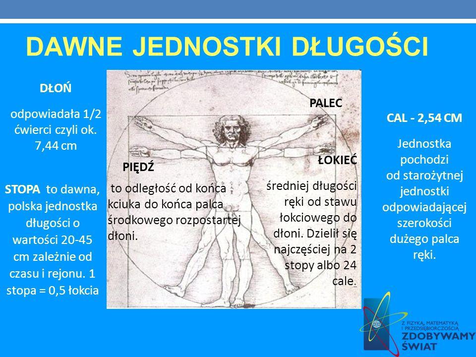 DAWNE JEDNOSTKI DŁUGOŚCI DŁOŃ odpowiadała 1/2 ćwierci czyli ok. 7,44 cm PALEC STOPA to dawna, polska jednostka długości o wartości 20-45 cm zależnie o