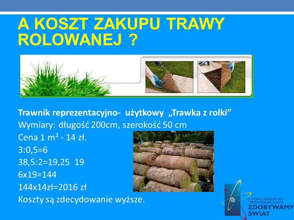 A KOSZT ZAKUPU TRAWY ROLOWANEJ ? Trawnik reprezentacyjno- użytkowy Trawka z rolki Wymiary: długość 200cm, szerokość 50 cm Cena 1 m² - 14 zł. 3:0,5=6 3