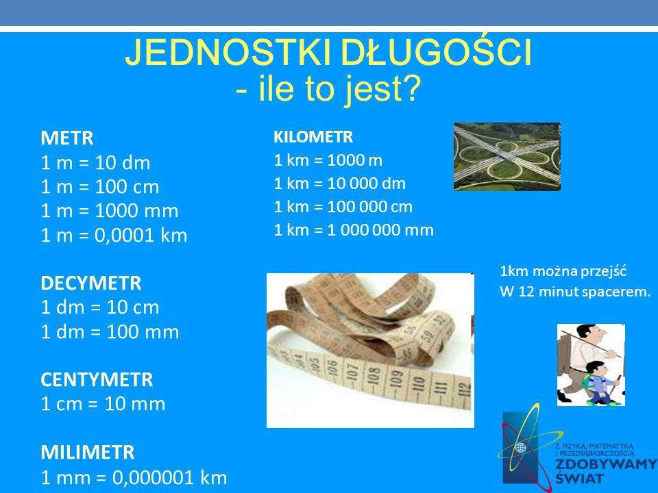 KILOMETR 1 km = 1000 m 1 km = 10 000 dm 1 km = 100 000 cm 1 km = 1 000 000 mm METR 1 m = 10 dm 1 m = 100 cm 1 m = 1000 mm 1 m = 0,0001 km DECYMETR 1 d