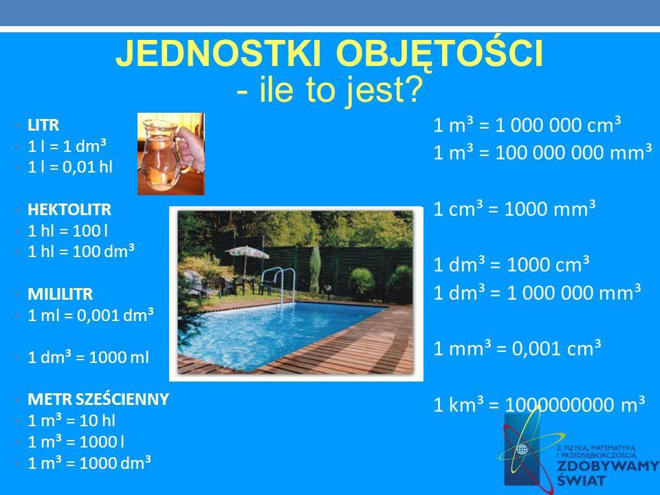 LITR 1 l = 1 dm³ 1 l = 0,01 hl HEKTOLITR 1 hl = 100 l 1 hl = 100 dm³ MILILITR 1 ml = 0,001 dm³ 1 dm³ = 1000 ml METR SZEŚCIENNY 1 m³ = 10 hl 1 m³ = 100