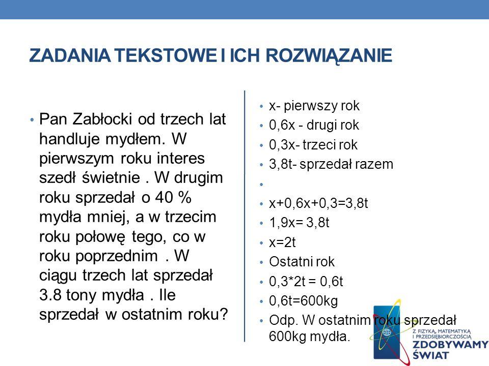 ZADANIA TEKSTOWE I ICH ROZWIĄZANIE Pan Zabłocki od trzech lat handluje mydłem. W pierwszym roku interes szedł świetnie. W drugim roku sprzedał o 40 %