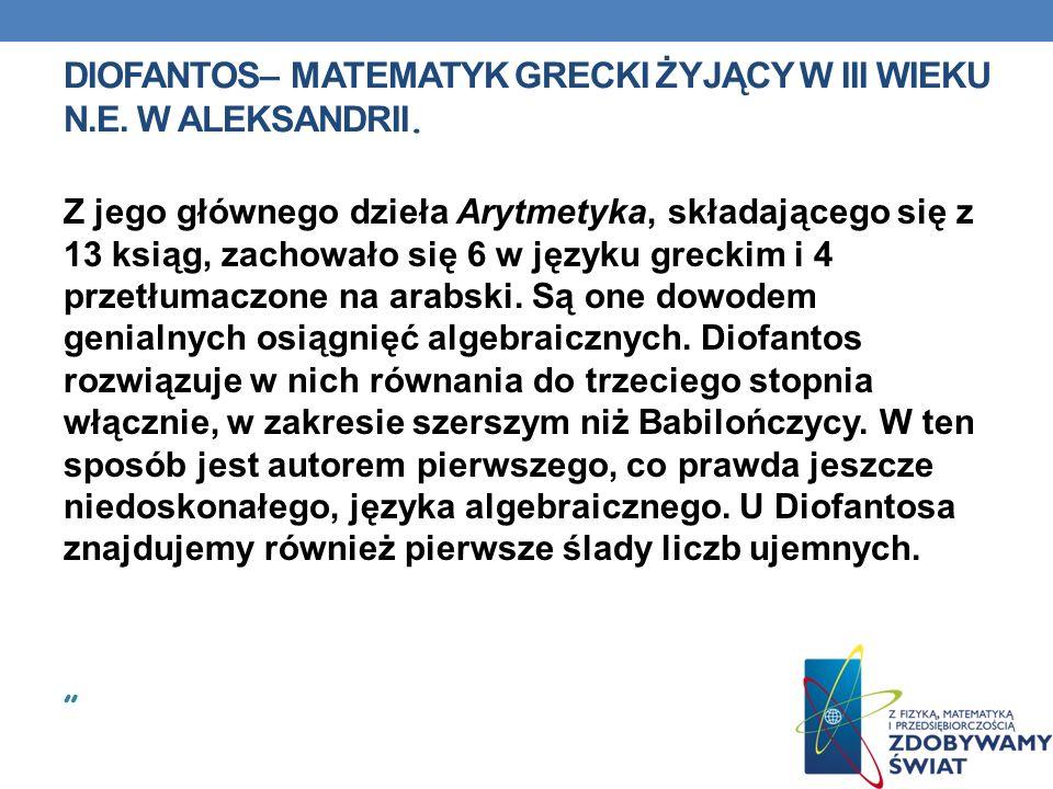 DIOFANTOS– MATEMATYK GRECKI ŻYJĄCY W III WIEKU N.E. W ALEKSANDRII. Z jego głównego dzieła Arytmetyka, składającego się z 13 ksiąg, zachowało się 6 w j