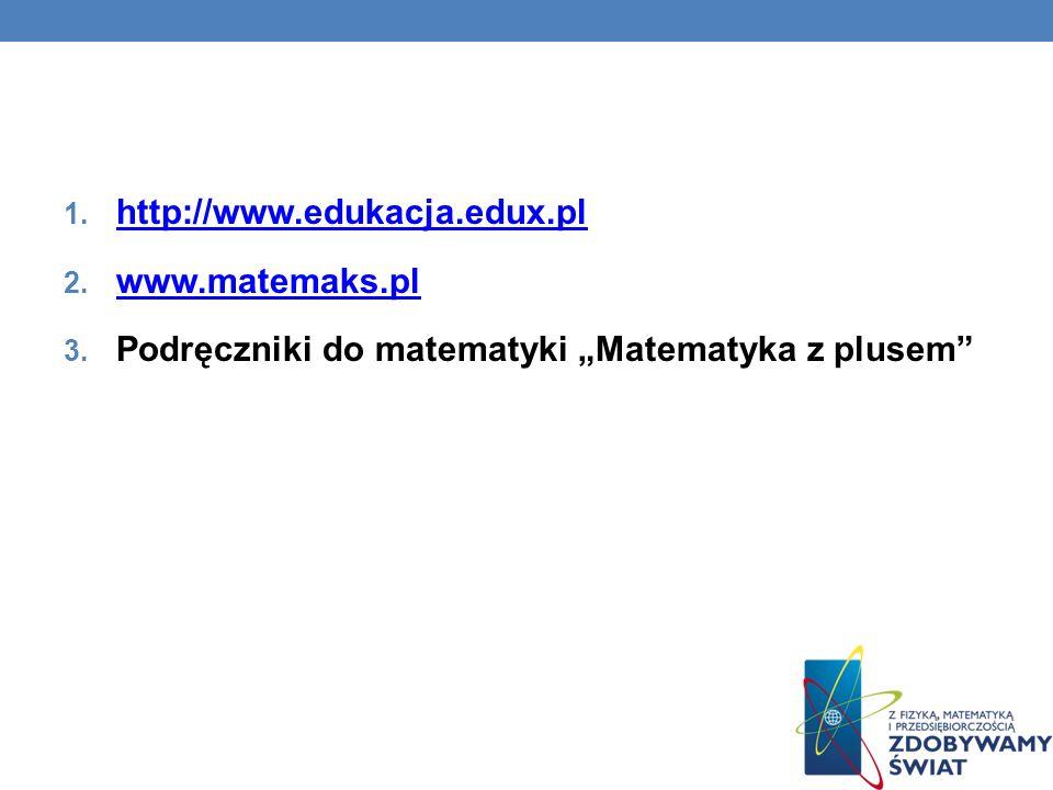 1. http://www.edukacja.edux.pl http://www.edukacja.edux.pl 2. www.matemaks.pl www.matemaks.pl 3. Podręczniki do matematyki Matematyka z plusem
