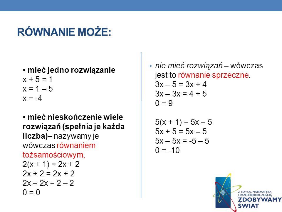 RÓWNANIE MOŻE: mieć jedno rozwiązanie x + 5 = 1 x = 1 – 5 x = -4 mieć nieskończenie wiele rozwiązań (spełnia je każda liczba)– nazywamy je wówczas rów