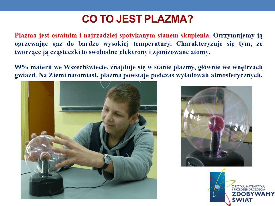 CO TO JEST PLAZMA? Plazma jest ostatnim i najrzadziej spotykanym stanem skupienia. Otrzymujemy ją ogrzewając gaz do bardzo wysokiej temperatury. Chara