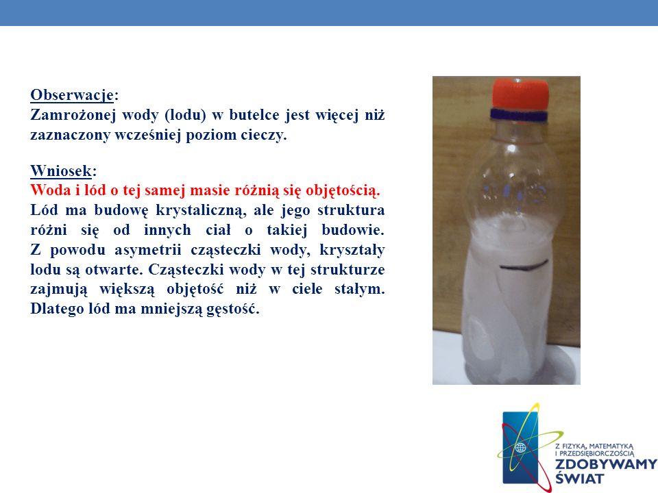 Obserwacje: Zamrożonej wody (lodu) w butelce jest więcej niż zaznaczony wcześniej poziom cieczy. Wniosek: Woda i lód o tej samej masie różnią się obję