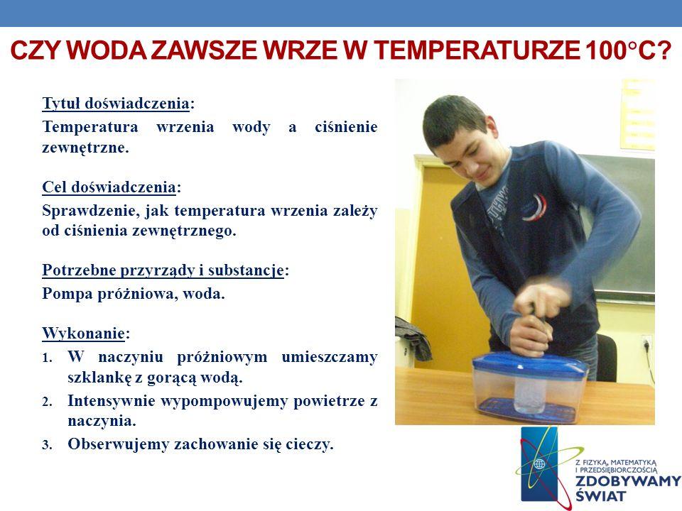 CZY WODA ZAWSZE WRZE W TEMPERATURZE 100 C? Tytuł doświadczenia: Temperatura wrzenia wody a ciśnienie zewnętrzne. Cel doświadczenia: Sprawdzenie, jak t
