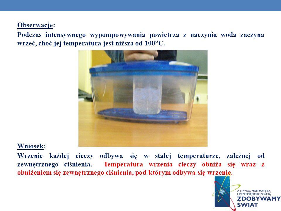 Obserwacje: Podczas intensywnego wypompowywania powietrza z naczynia woda zaczyna wrzeć, choć jej temperatura jest niższa od 100 C. Wniosek: Wrzenie k