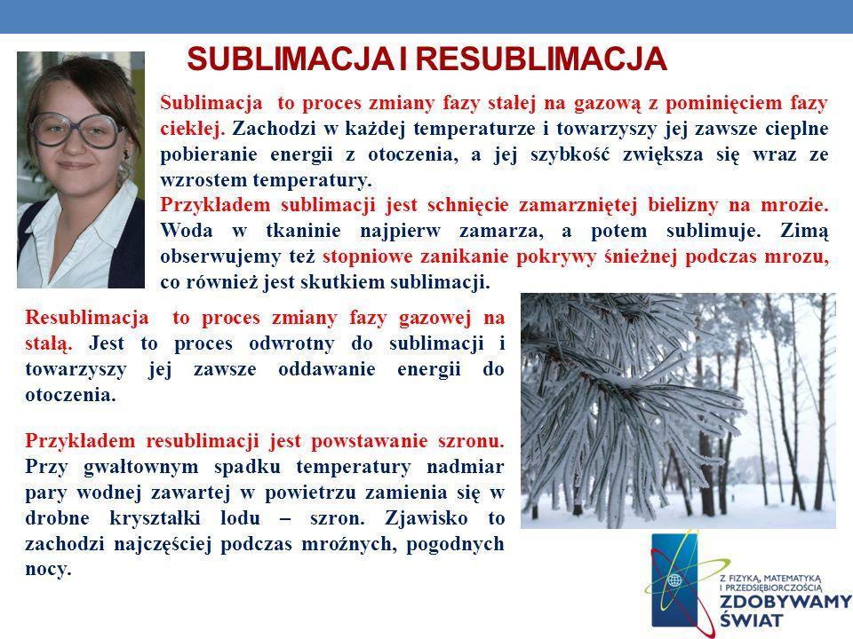 SUBLIMACJA I RESUBLIMACJA Resublimacja to proces zmiany fazy gazowej na stałą. Jest to proces odwrotny do sublimacji i towarzyszy jej zawsze oddawanie
