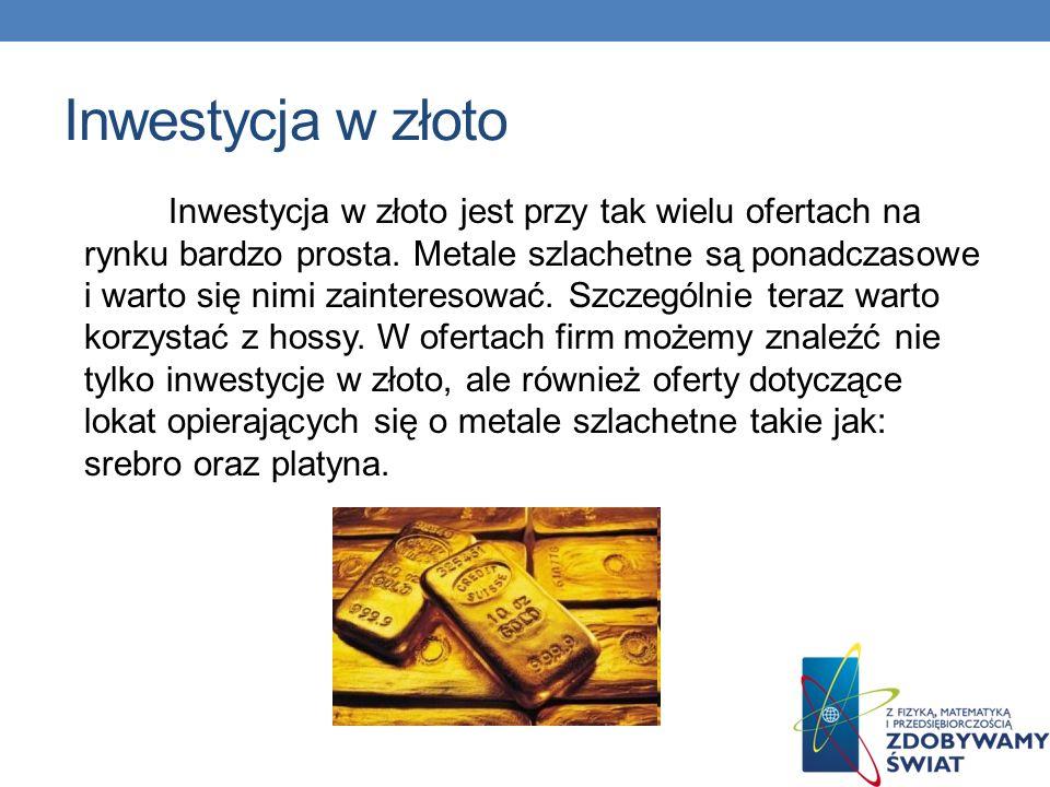 Inwestycja w złoto Inwestycja w złoto jest przy tak wielu ofertach na rynku bardzo prosta. Metale szlachetne są ponadczasowe i warto się nimi zaintere