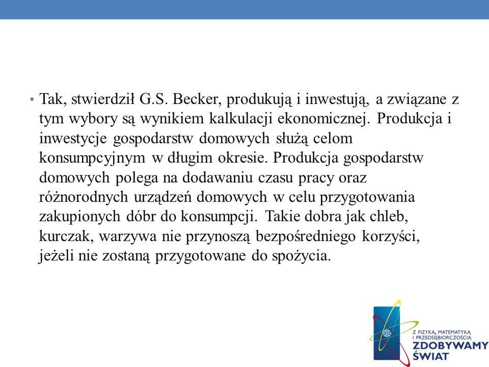 Tak, stwierdził G.S. Becker, produkują i inwestują, a związane z tym wybory są wynikiem kalkulacji ekonomicznej. Produkcja i inwestycje gospodarstw do