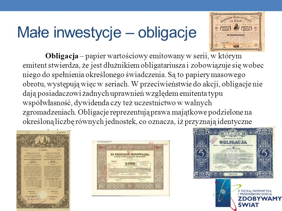 Małe inwestycje – obligacje Obligacja – papier wartościowy emitowany w serii, w którym emitent stwierdza, że jest dłużnikiem obligatariusza i zobowiąz