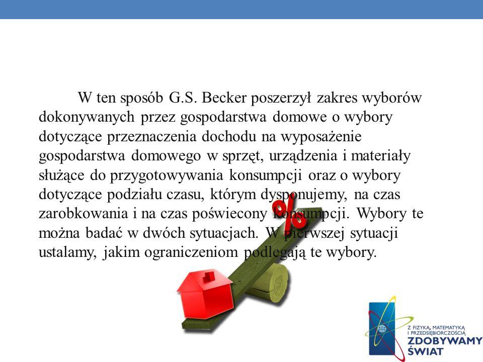 W ten sposób G.S. Becker poszerzył zakres wyborów dokonywanych przez gospodarstwa domowe o wybory dotyczące przeznaczenia dochodu na wyposażenie gospo