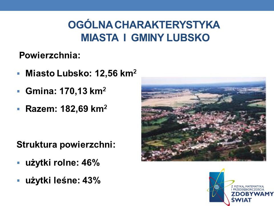 OGÓLNA CHARAKTERYSTYKA MIASTA I GMINY LUBSKO Powierzchnia: Miasto Lubsko: 12,56 km 2 Gmina: 170,13 km 2 Razem: 182,69 km 2 Struktura powierzchni: użyt
