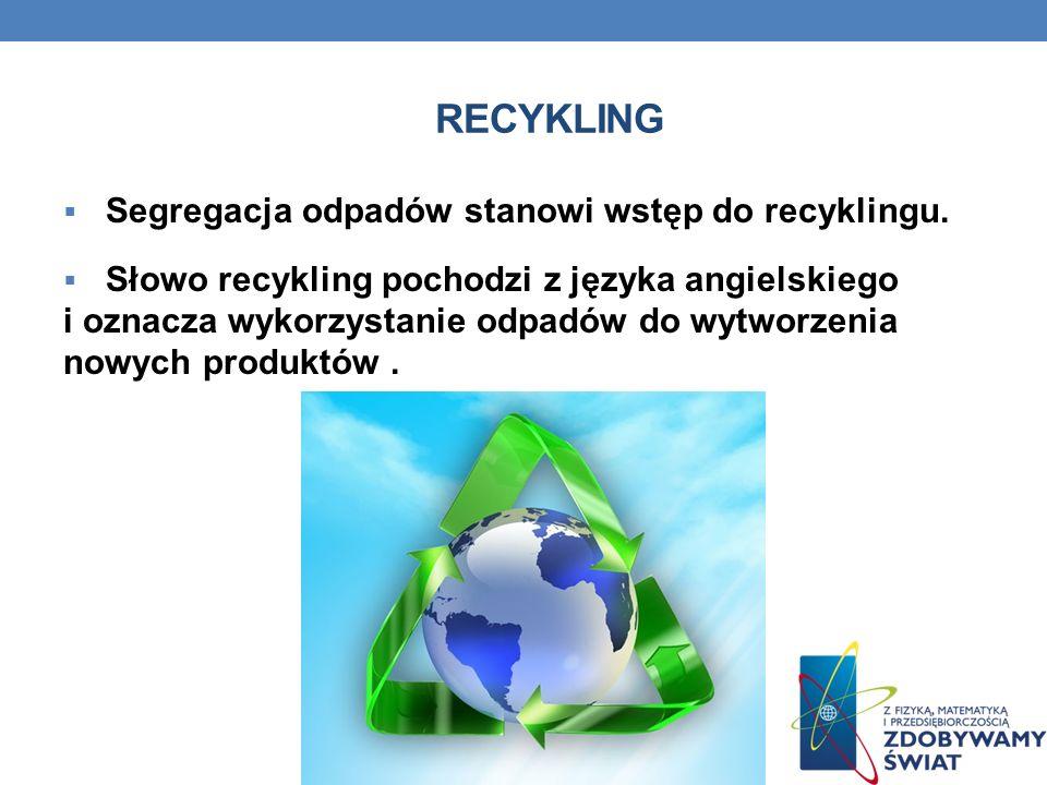 RECYKLING Segregacja odpadów stanowi wstęp do recyklingu. Słowo recykling pochodzi z języka angielskiego i oznacza wykorzystanie odpadów do wytworzeni