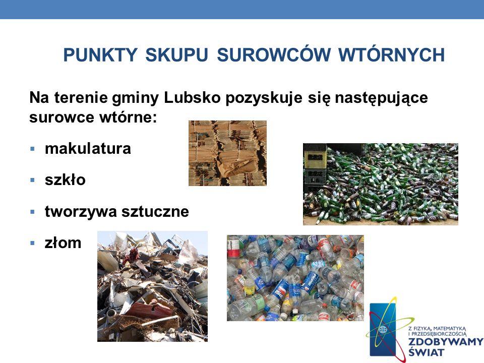 PUNKTY SKUPU SUROWCÓW WTÓRNYCH Na terenie gminy Lubsko pozyskuje się następujące surowce wtórne: makulatura szkło tworzywa sztuczne złom