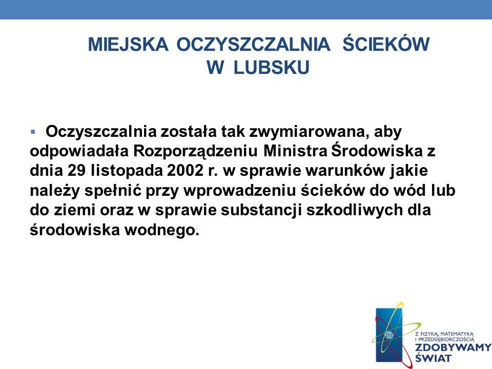 MIEJSKA OCZYSZCZALNIA ŚCIEKÓW W LUBSKU Oczyszczalnia została tak zwymiarowana, aby odpowiadała Rozporządzeniu Ministra Środowiska z dnia 29 listopada