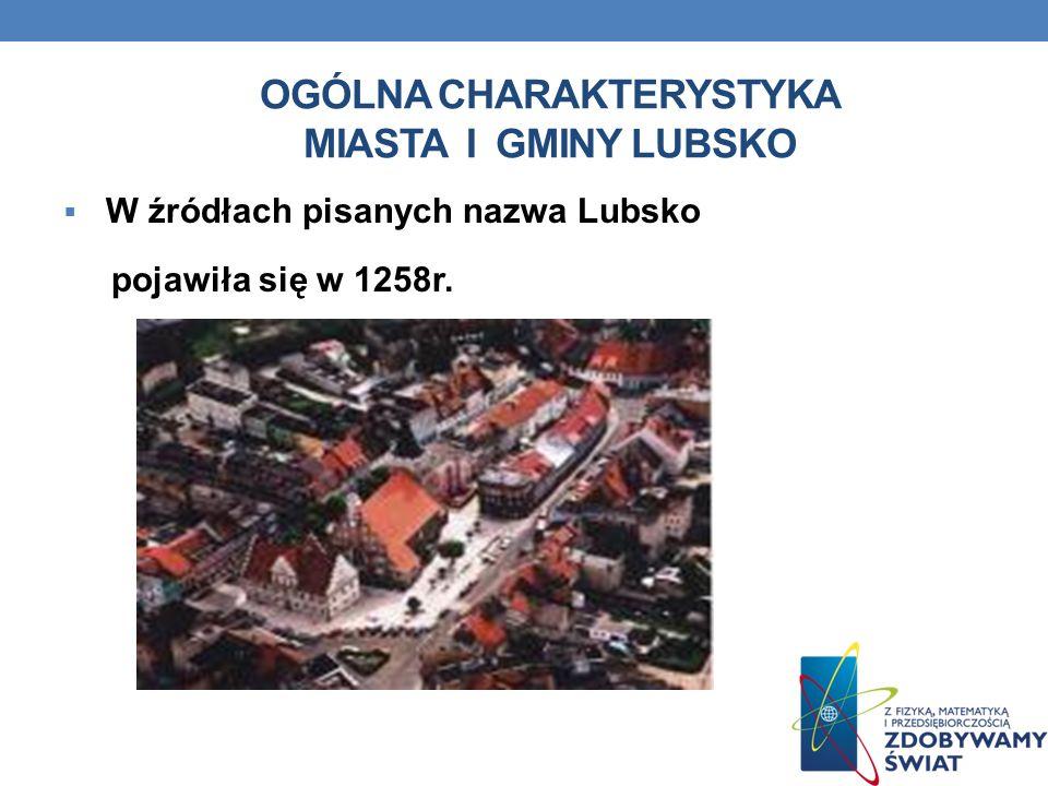 OGÓLNA CHARAKTERYSTYKA MIASTA I GMINY LUBSKO W źródłach pisanych nazwa Lubsko pojawiła się w 1258r.