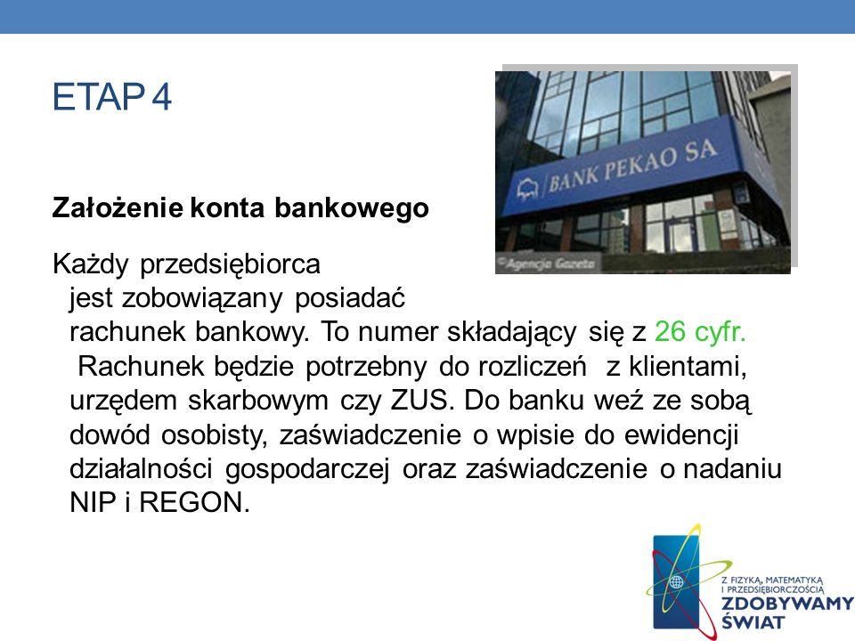 ETAP 4 Założenie konta bankowego Każdy przedsiębiorca jest zobowiązany posiadać rachunek bankowy. To numer składający się z 26 cyfr. Rachunek będzie p