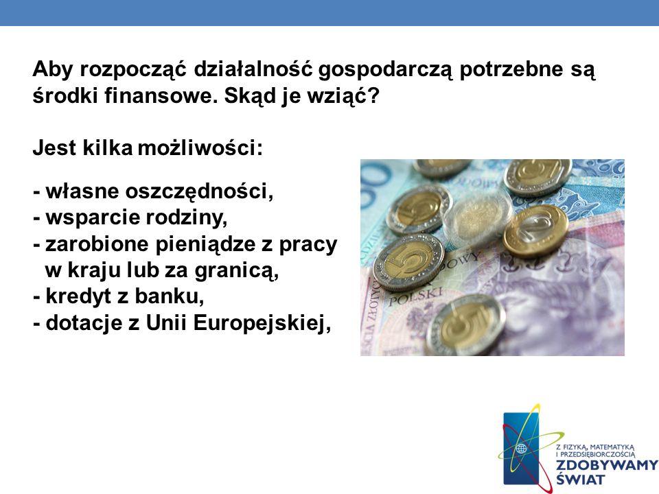 Aby rozpocząć działalność gospodarczą potrzebne są środki finansowe. Skąd je wziąć? Jest kilka możliwości: - własne oszczędności, - wsparcie rodziny,