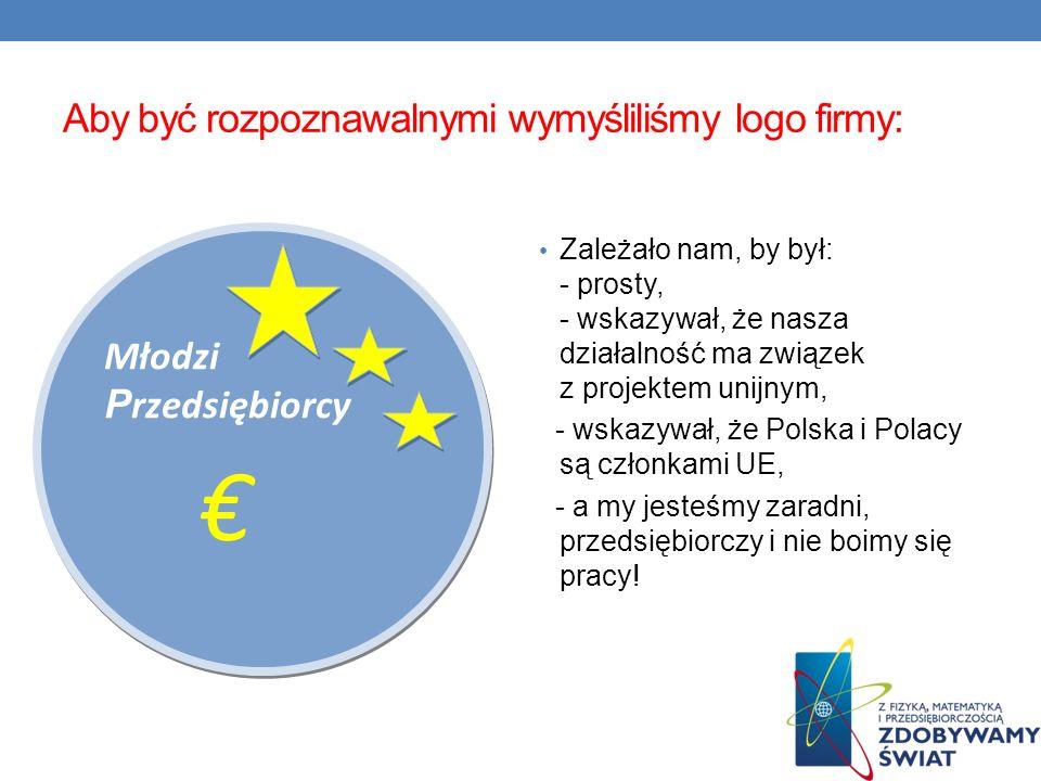 Aby być rozpoznawalnymi wymyśliliśmy logo firmy: Zależało nam, by był: - prosty, - wskazywał, że nasza działalność ma związek z projektem unijnym, - w