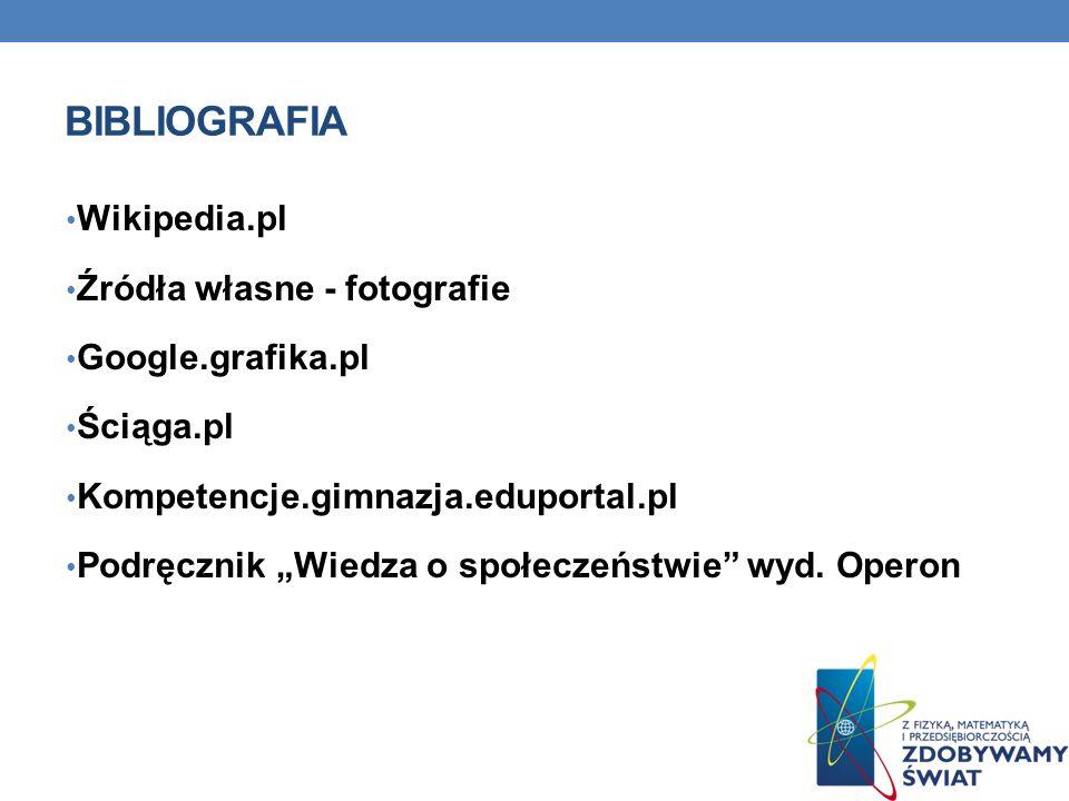 BIBLIOGRAFIA Wikipedia.pl Źródła własne - fotografie Google.grafika.pl Ściąga.pl Kompetencje.gimnazja.eduportal.pl Podręcznik Wiedza o społeczeństwie